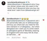 The terms of the deal have been set: iamzlatanibrahimovic Yo  avidbeckham if @england wins I buy  you dinner where ever you want in the  world, but if @swemnt wins you buy me  what ever I want from @ikeasverige ok?  1h  davidbeckham  @iamzlatanibrahimovic if @swemnt win I  will personally take you to @ikeasverige  and buy you what ever you need for the  new mansion in LA @lagalaxy , but when  @england win I want you to come watch  an @england game at Wembley wearing  an England shirt and enjoy fish & chips  at half time  41m 30,613 likes Reply The terms of the deal have been set