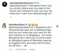 David Beckham, England, and Yo: iamzlatanibrahimovic Yo  @davidbeckham if @england wins I buy  you dinner where ever you want in the  world, but if @swemnt wins you buy me  what ever I want from @ikeasverige ok?  1h  davidbeckhame  @iamzlatanibrahimovic if @swemnt win  will personally take you to @ikeasverige  and buy you what ever you need for the  new mansion in LA @lagalaxy , but when  @england win I want you to come watch  an @england game at Wembley wearing  an England shirt and enjoy fish & chips  at half timeH  41m 30,613 likes Reply Zlatan Ibrahimović and David Beckham have a deal 🤝