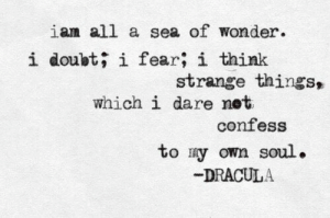 Ian: ian all a sea of wonder.  i doubt; i fear; i think  strange things,  which i dare net  confess  to ry own soul.  DRACULA