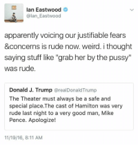 "Apparently, Memes, and Pussy: Ian Eastwood  5 alan Eastwood  apparently voicing our justifiable fears  &concerns is rude now. weird. i thought  saying stuff like ""grab her by the pussy""  was rude.  Donald J. Trump  orealDonald Trump  The Theater must always be a safe and  special place.The cast of Hamilton was very  rude last night to a very good man, Mike  Pence. Apologize!  11/19/16, 8:11 AM We now live in very strange times. Do not let others attempt to normalize Trump. Resist!"