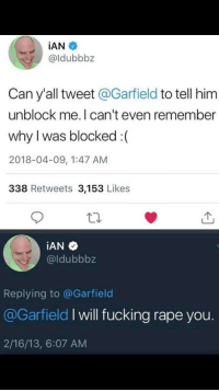 Fucking, Rape, and Garfield: İAN *  @ldubbbz  Can y'all tweet @Garfield to tell him  unblock me.I can't even remember  why I was blocked :(  2018-04-09, 1:47 AM  338 Retweets 3,153 Likes  @ldubbbz  Replying to @Garfield  @Garfield I will fucking rape you  2/16/13, 6:07 AM No idea why I was blocked