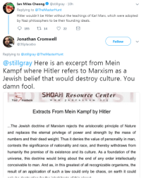 Jewish Beliefs: Ian Miles Cheong@stillgray 10h  Replying to @TheMasterHunt  Hitler wouldn't be Hitler without the teachings of Karl Marx, which were adopted  by Nazi philosophers to be their founding ideals.  195t 14 22  Jonathan Cromwell  @36placebo  Follow  Replying to @stillgray @TheMasterHunt  @stillgray Here is an excerpt from Mein  Kampf where Hitler refers to Marxism as a  Jewish belief that would destroy culture. You  damn fool  SHOAH Resource Center  wwyadvash eors  YadVashem  Extracts From Mein Kampf by Hitler  ..The Jewish doctrine of Marxism rejects the aristocratic principle of Nature  and replaces the eternal privilege of power and strength by the mass of  numbers and their dead weight. Thus it denies the value of personality in man,  contests the significance of nationality and race, and thereby withdraws from  humanity the premise of its existence and its culture. As a foundation of the  universe, this doctrine would bring about the end of any order intellectually  conceivable to man. And as, in this greatest of all recognizable organisms, the  result of an application of such a law could only be chaos, on earth it could