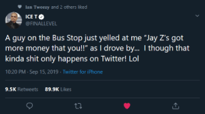 "The Streets Are not safe anymore: Ian Tweezy and 2 others liked  ICE TO  WAR  @FINALLEVEL  A guy on the Bus Stop just yelled at me ""Jay Z's got  more money that you!"" as I drove by.. I though that  kinda shit only happens on Twitter! Lol  10:20 PM Sep 15, 2019 Twitter for iPhone  9.5K Retweets  89.9K Likes The Streets Are not safe anymore"