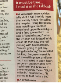 """The real Ron Swanson.: ianof  urn-  of free  and  It must be true..  I read it in the tabloids  ent, the A Wisconsin man acciden-  tally shot a nail into his heart,  then calmly drove himself to  the hospital. Doug Bergeson  was installing a fireplace  when he dropped his nail gun  and it fired toward him. He  said it """"kind of stung"""" when  the 3/%-inch nail lodged in his  chest. He then saw the nail  pulsing with his heartbeat.  any  issible,  ld be  hows  de-  ates of  when  they  g as cen-  actually  bling.""""  posed to  ,""""""""I'm not going to get any-  thing done today,"""" he recalled  thinking. Bergeson sensibly  left the nail in place, and later  had it extracted in open-heart  surgery-but only after driv-  ing himself the 12 miles to  the emergency room. """"Eight  miles in,"""" he admitted, """"it  neo-  ., for a  military  lisplay started to hurt quite a bit.""""  ate and  have  ■A British man The real Ron Swanson."""