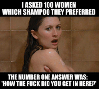 "Anaconda, Memes, and Fuck: IASKED 100 WOMEN  WHICH SHAMPOO THEY PREFERRED  THE NUMBER ONE ANSWER WAS:  HOW THE FUCK DID YOU GET IN HERE? <p>The key was under the door mat&hellip; via /r/memes <a href=""http://ift.tt/2ulM9aD"">http://ift.tt/2ulM9aD</a></p>"