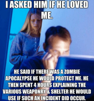 20 Cheesy And Amusingly Funny Memes For Your Husband | SayingImages.com: IASKED HIMIFHE LOVED  MED  HE SAID IF THEREWAS A ZOMBIE  APOCALYPSE HE WOULD PROTECT ME. HE  THEN SPENT 4 HOURS EXPLAINING THE  VARIOUS WEAPONRY & SHELTER HE WOULD  USE IF SUCH AN INCIDENT DID OCCUR. 20 Cheesy And Amusingly Funny Memes For Your Husband | SayingImages.com