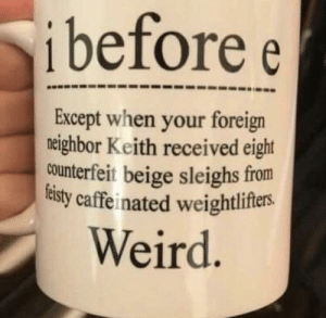 Weird, Keith, and This: ibefore e  Except when your foreign  neighbor Keith received eight  ounterfeit beige sleighs from  sty caffe inated weightlifters.  Weird I want this mug