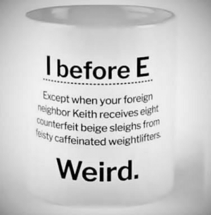 I before E: Ibefore E  Except when  your foreign  or Keith receives eight  heighb  counterfeit beige sleighs froi  isty caffeinated weighti  eird. I before E