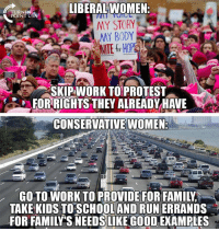 Family, Feminism, and Memes: IBERALWOMEN  TURNI  MY STORY  MY BODY  SKIPWORK TOPROTEST  FOR RIGHTS THEY ALREADYHAVE  CONSERVATIVE WOMEN  GO TO WORK TO PROVIDE FOR FAMILY  TAKE KIDS TOSCHOOLAND RUN ERRANDS  FOR FAMILY'S NEEDS LIKE GOOD EXAMPLES Real Feminism Is Making Your Own Choices, Not Following The Liberal Script! #BigGovSucks