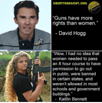 "Guns, Memes, and Wow: IBERTYHANGOUT ORG  ""Guns have more  rights than women.""  David Hogg  ""Wow, I had no idea that  women needed to pass  an 8 hour course to havee  permission to go out  in public, were banned  in certain states, and  weren't allowed in most  schools and government  buildings.""  Kaitlin Bennett"