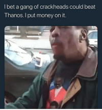Money, Gang, and Dank Memes: Ibet a gang of crackheads could beat  Thanos. I put money on it. crackheads > anything