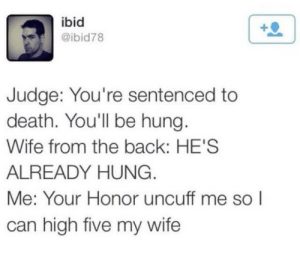 high five: ibid  @ibid78  Judge: You're sentenced to  death. You'll be hung.  Wife from the back: HE'S  ALREADY HUNG.  Me: Your Honor uncuff me so I  can high five my wife