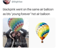 Forever, Hot Air, and Bts: @ibighitae  blackpink went on the same air balloon  as bts 'young forever' hot air balloon  OREVER  年  열기코들어올리