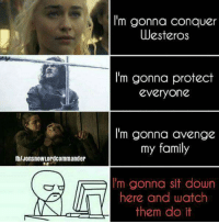 https://t.co/k5EqVoPBlQ: IblJonsnowLordcommander  I'm gonna conquer  Westeros  I'm gonna protect  everyone  I'm gonna avenge  my family  m gonna sit down  here and watch  them do it https://t.co/k5EqVoPBlQ