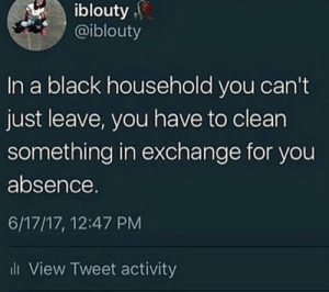 Quid pro quo by nomaddd79 MORE MEMES: iblouty  @iblouty  In a black household you can't  just leave, you have to clean  something in exchange for you  absence.  6/17/17, 12:47 PM  l View Tweet activity Quid pro quo by nomaddd79 MORE MEMES