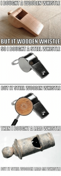 9gag, Dank, and Funny: IBOUGHT A WOODEN WHISTLE  BUT IT WOODEN WHISTLE  SOI BOUGHT A STEEL WHISTLE  BUT UT STEEL WOODEN WHISTLE  THENI BOUGHT A LEAD WHISTLE  BUT IT STEEL WOODEN LEAD ME WHISTLE Then I bought a tin whistle, now I can whistle. https://9gag.com/gag/aQeqNXe/sc/funny?ref=fbsc