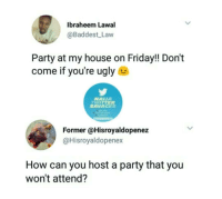 "Friday, Memes, and My House: Ibraheem Lawal  @Baddest Law  Party at my house on Friday!! Don't  come if you're ugly  NAIUA  TWITTER  SAVAGES  Former @Hisroyaldopenez  @Hisroyaldopenex  How can you host a party that you  won't attend? <p>Don&rsquo;t come if you are ugly. via /r/memes <a href=""https://ift.tt/2IJk5Wb"">https://ift.tt/2IJk5Wb</a></p>"