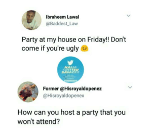 Friday, My House, and Party: Ibraheem Lawal  @Baddest Law  Party at my house on Friday!! Don't  come if you're ugly  NAIUA  TWITTER  SAVAGES  Former @Hisroyaldopenez  @Hisroyaldopenex  How can you host a party that you  won't attend?
