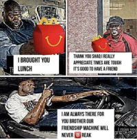 Shaq, Thank You, and Appreciate: IBROUGHT YOU  LUNCH  THANK YOU SHAQ I REALLY  APPRECIATE TIMES ARE TOUGH  ITS GOOD TO HAVE A FRIEND  IAM ALWAYS THERE FOR  YOU BROTHER OUR  FRIENDSHIP MACHINE WILL  NEVER B REAK  i miss you