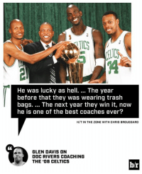 Glen Davis thinks Doc is overrated: IC  He was lucky as hell.... The year  before that they was wearing trash  bags. The next year they win it, now  he is one of the best coaches ever?  H/T IN THE ZONE WITH CHRIS BROUSSARD  GLEN DAVIS ON  DOC RIVERS COACHING  THE '08 CELTICS  b/r Glen Davis thinks Doc is overrated