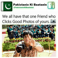 Tag him/her :): IC  Pakistanio Ki Baataein  UTPakistaniokiBaateinn  We all have that one Friend who  Clicks Good Photos of yours Tag him/her :)