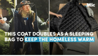 Homeless, Memes, and 🤖: ic  THIS COAT DOUBLES AS A SLEEPING  BAG TO KEEP THE HOMELESS WARM This coat that doubles as a sleeping bag to keep the homeless warm could save lives.
