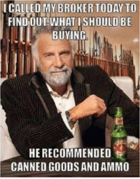 Memes, Good, and Today: ICALLED MY BROKER TODAY TO  FIND OUT WHAT OULD BE  BUYING  HE RECOMMENDED  CANNED GOODS AND AMMO Things could get dicey after the elections..