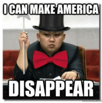 If you don't enjoy North Korea memes then GET THE FUCK OUT OF MY FACE!: ICAN  MAKEAMERICA  DISAPPEAR If you don't enjoy North Korea memes then GET THE FUCK OUT OF MY FACE!