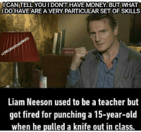 ICANITELL YOU I DON'T HAVE MONEY BUT WHAT  IDO HAVE ARE A VERY PARTICULAR SET OF SKILLS  Liam Neeson used to be ateacher but  got fired for punching a 15-year-old  when he pulled a knife out in class. Got Damn it 😂😂 liamneeson Just got out of hospital!! FML,BUT FEELING BETTER for all those who wished me a good recovery from all the shit I'm going thru.. thank you. I really appreciate it.💯💯 twd thewalkingdeadfamily thewalkingdead humor taken films hospital edits instagram instalike horrorvixen101