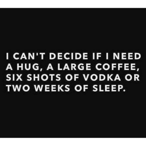 Coffee, Vodka, and Sleep: ICAN'T DECIDE IF I NEED  A HUG, A LARGE COFFEE,  SIX SHOTS OF VODKA OR  TWO WEEKS OF SLEEP.