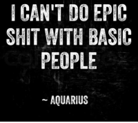 Shit, Aquarius, and Epic: ICAN'T DO EPIC  SHIT WITH BASIC  PEOPLE  AQUARIUS