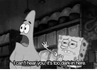 Icant: Icant hear you, it's too darkinhere.