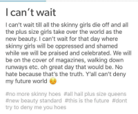 Size Queens: Ican't wait  I can't wait till all the skinny girls die off and all  the plus size girls take over the world as the  new beauty. I can't wait for that day where  skinny girls will be oppressed and shamed  while we will be praised and celebrated. We will  be on the cover of magazines, walking down  runways etc. oh great day that would be. No  hate because that's the truth. Y'all can't deny  my future world  #no more skinny hoes #all hall plus size queens  #new beauty standard #this is the future #dont  try to deny me you hoes