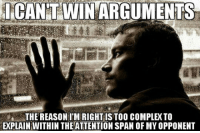Complex, Span, and Win: ICANT  WIN ARGUMENTS  THE REASONI'M RIGHT IS TO00 COMPLEX TO  EXPLAIN WITHIN THE ATTENTION SPAN OF MY OPPONENT <p>Overly-Educated People Problems.</p>