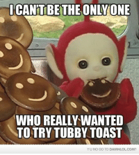 Memes, 🤖, and Yu-No: ICANTBE THE ONLY ONE  WHO REALLY WANTED  TO TRY TUBBY TOAST  YU NO GO TO DAMNLOL COM?