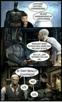 Lol Lol: ICAPTURED  CLAYFACE  COMMISSIONER  HE WAS  MASQUERADING AS  JUSTIN BIEBER  EXCELLENT WORK,  BATMANI HE'LL NEVER SEE  THE LIGHT OF DAY!  BUT, UH JUST  BETWEEN YOU AND  ME..  IS THAT REALLY  CLAYFACE?  NO.  LOL  LOL