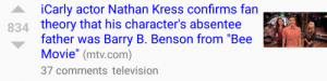 "pistol-kitten:  Quick question what the fuck is happening : iCarly actor Nathan Kress confirms fan  theory that his character's absentee  father was Barry B. Benson from ""Bee  Movie"" (mtv.com)  37 comments television  834 pistol-kitten:  Quick question what the fuck is happening"