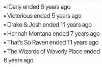 Drake, Drake & Josh, and iCarly: .iCarly ended 6 years ago  . Victorious ended 5 years ago  . Drake & Josh ended 11 years ago  . Hannah Montana ended 7 years ago  .That's So Raven ended 11 years ago  . The Wizards of Waverly Place ended  6 years ago We're getting old y'all.. 😳😭 WSHH