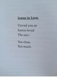 Love, Too Much, and Sun: Icarus in Love.  I loved you as  Icarus loved  The sun  Too close  Too much.