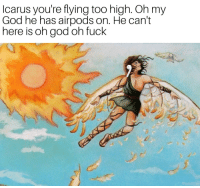 God, Memes, and Oh My God: Icarus you're flying too high. Oh my  God he has airpods on. He can't  here is oh god oh fuck 30-minute-memes: Oh god he's about to hubris