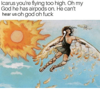 God, Oh My God, and Fuck: Icarus you're flying too high. Oh my  God he has airpods on. He can't  hear us oh god oh fuck Icarus no!