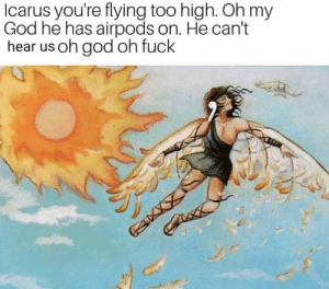 Dank, God, and Memes: Icarus you're flying too high. Oh my  God he has airpods on. He can't  hear us oh god oh fuck Icarus no! by AnonymousDuck64 MORE MEMES