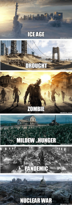 Ice Age, World, and Zombie: ICE AGE  MEMEFUL.COM  DROUGHT  MEMEFUL.COM  ZOMBIE  MEMEFUL.COM  MILDEW HUNGER  MEMEFUL.COM  PANDEMIC  MEMEEUL COM  NUCLEAR WAR  MEMEFUL.COM What post apocalyptic world would you prefer??