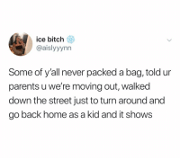 Be Like, Bitch, and Parents: ice bitch  @aislyyynn  Some of y'all never packed a bag, told ur  parents u we're moving out, walked  down the street just to turn around and  go back home as a kid and it shows I'd be like 3 houses & get scared 😭
