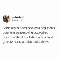 """i'm LEAVING"" - famous words: ice bitch  @aislyyynn  Some of y'all never packed a bag, told ur  parents u we're moving out, walked  down the street just to turn around and  go back home as a kid and it shows ""i'm LEAVING"" - famous words"