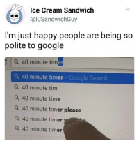 Google, Google Search, and Happy: Ice Cream Sandwich  @IC Sandwich Guy  I'm just happy people are being so  polite to google  a 40 minute timer  a 40 minute timer Google Search  a 40 minute tim  a 40 minute time  a 40 minute timer please  a 40 minute timer  a 40 minute timer it's so DAMN HOT