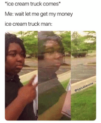 Memes, Money, and Ice Cream: ice cream truck comes  Me: wait let me get my money  ice cream truck man: The driver was always a bitchass nigga when I was younger