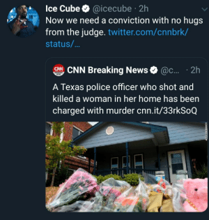 cube: Ice Cube @icecube 2h  Now we need a conviction with no hugs  from the judge. twitter.com/cnnbrk/  .  status/...  CHNCNN Breaking News  @c.... 2h  BREAKING  NEWS  A Texas police officer who shot and  killed a woman in her home has been  charged with murder cnn.it/33rkSoQ
