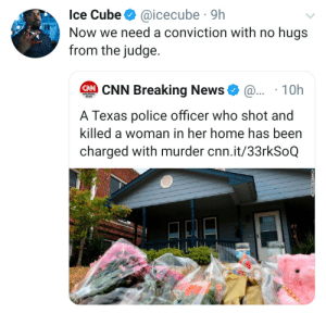cube: Ice Cube  @icecube 9h  Now we need a conviction with no hugs  from the judge.  CNN Breaking News  @.. 10h  BREAKING  NEWS  A Texas police officer who shot and  killed a woman in her home has been  charged with murder cnn.it/33rkSoQ