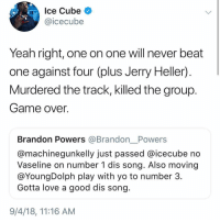 Tough to compare, what y'all think?: Ice Cube  @icecube  Yeah right, one on one will never beat  one against four (plus Jerry Heller)  Murdered the track, killed the group  Game over.  Brandon Powers @Brandon__Powers  @machinegunkelly just passed @icecube no  Vaseline on number 1 dis song. Also moving  @YoungDolph play with yo to number 3  Gotta love a good dis song  9/4/18, 11:16 AM Tough to compare, what y'all think?
